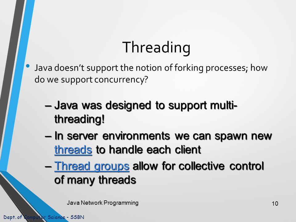Dept. of Computer Science - SSBN Threading Java doesn't support the notion of forking processes; how do we support concurrency? Java Network Programmi