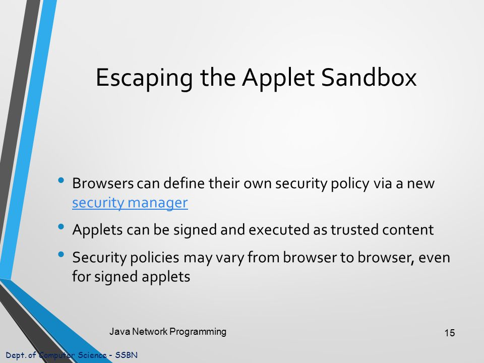 Dept. of Computer Science - SSBN Escaping the Applet Sandbox Browsers can define their own security policy via a new security manager security manager