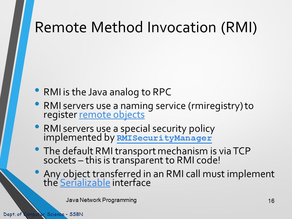 Dept. of Computer Science - SSBN Remote Method Invocation (RMI) RMI is the Java analog to RPC RMI servers use a naming service (rmiregistry) to regist