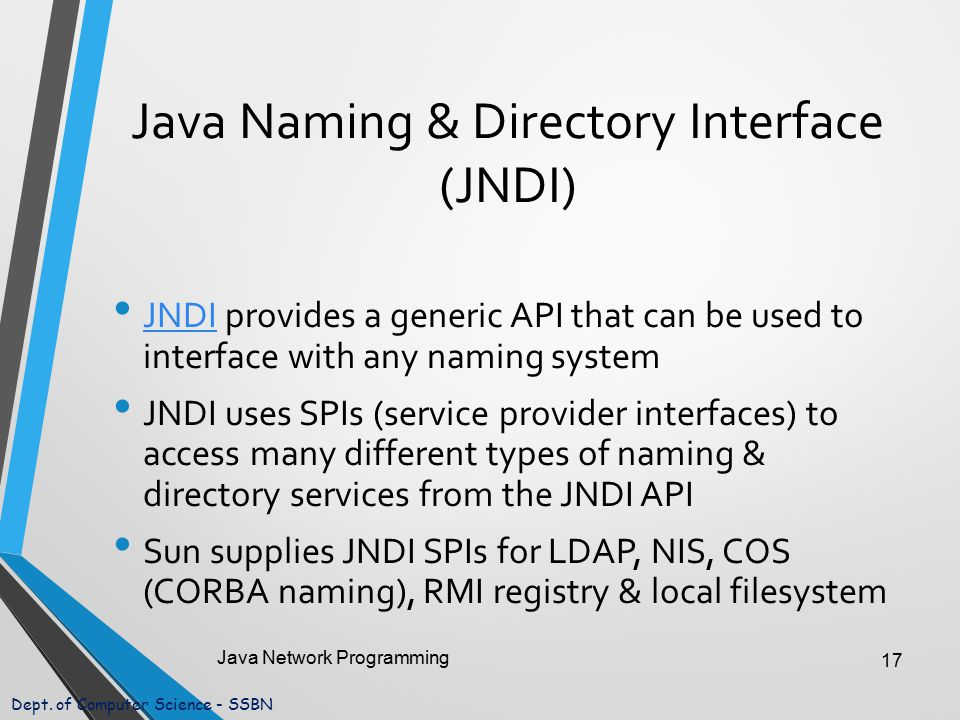 Dept. of Computer Science - SSBN Java Naming & Directory Interface (JNDI) JNDI provides a generic API that can be used to interface with any naming sy