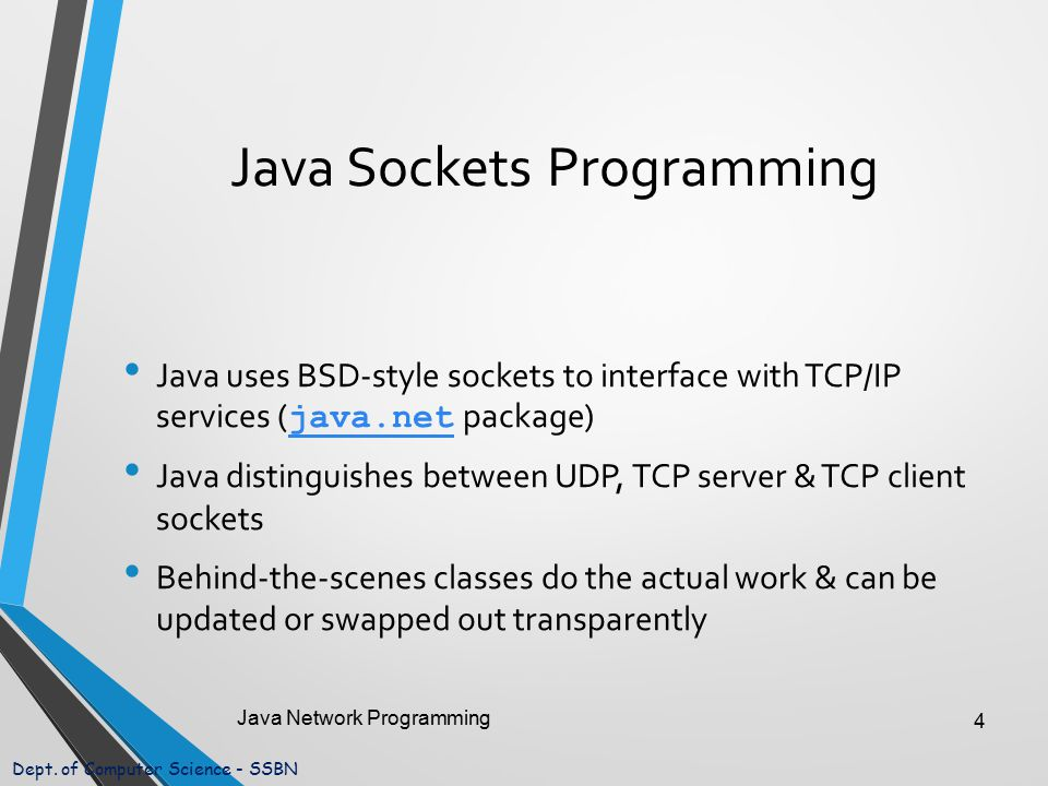 Dept. of Computer Science - SSBN Java Sockets Programming Java uses BSD-style sockets to interface with TCP/IP services ( java.net package) java.net J