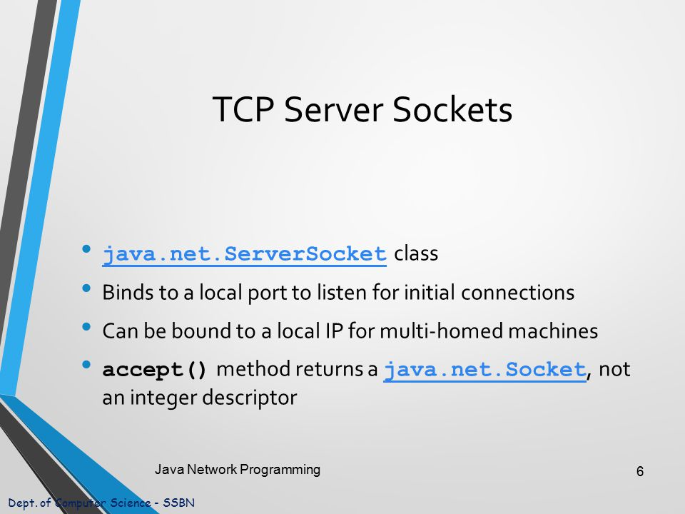 Dept. of Computer Science - SSBN TCP Server Sockets java.net.ServerSocket class java.net.ServerSocket Binds to a local port to listen for initial conn