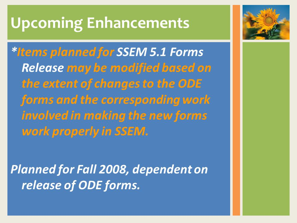 Upcoming Enhancements *Items planned for SSEM 5.1 Forms Release may be modified based on the extent of changes to the ODE forms and the corresponding work involved in making the new forms work properly in SSEM.