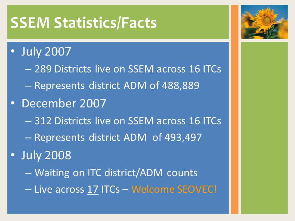 SSEM Statistics/Facts July 2007 – 289 Districts live on SSEM across 16 ITCs – Represents district ADM of 488,889 December 2007 – 312 Districts live on SSEM across 16 ITCs – Represents district ADM of 493,497 July 2008 – Waiting on ITC district/ADM counts – Live across 17 ITCs – Welcome SEOVEC!