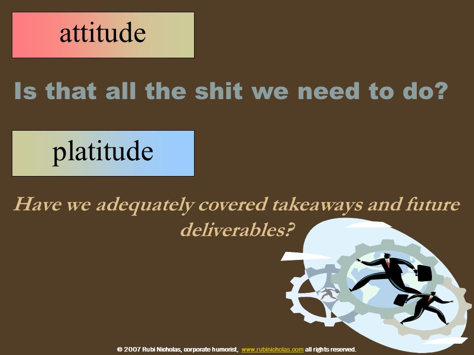 platitude Have we adequately covered takeaways and future deliverables.