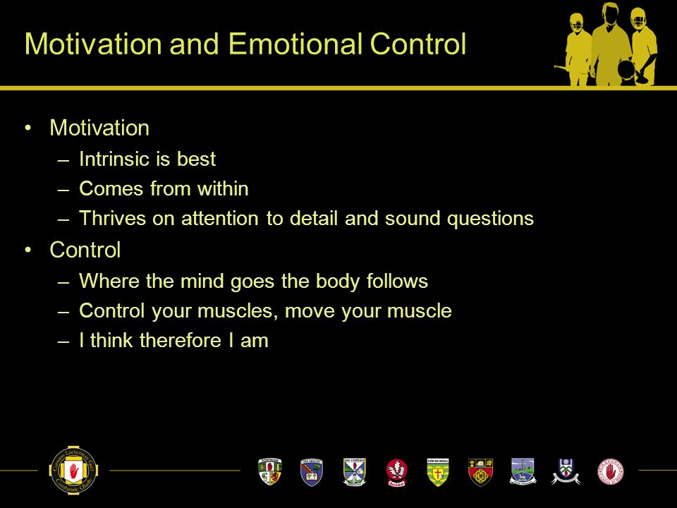 Motivation and Emotional Control Motivation –Intrinsic is best –Comes from within –Thrives on attention to detail and sound questions Control –Where the mind goes the body follows –Control your muscles, move your muscle –I think therefore I am