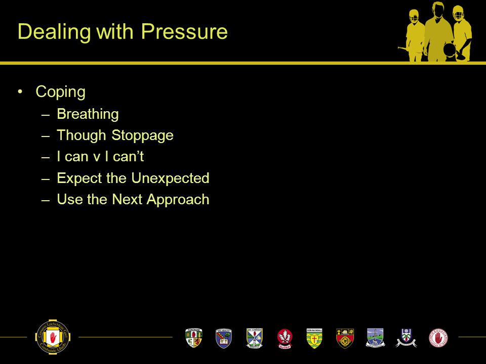 Dealing with Pressure Coping –Breathing –Though Stoppage –I can v I can't –Expect the Unexpected –Use the Next Approach