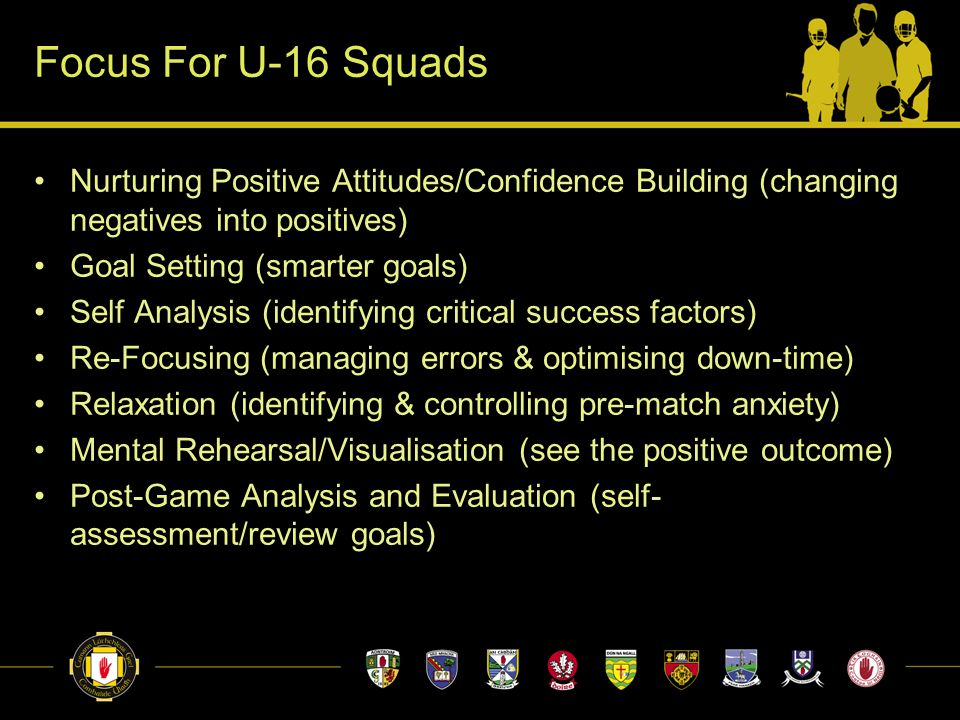 Focus For U-16 Squads Nurturing Positive Attitudes/Confidence Building (changing negatives into positives) Goal Setting (smarter goals) Self Analysis (identifying critical success factors) Re-Focusing (managing errors & optimising down-time) Relaxation (identifying & controlling pre-match anxiety) Mental Rehearsal/Visualisation (see the positive outcome) Post-Game Analysis and Evaluation (self- assessment/review goals)