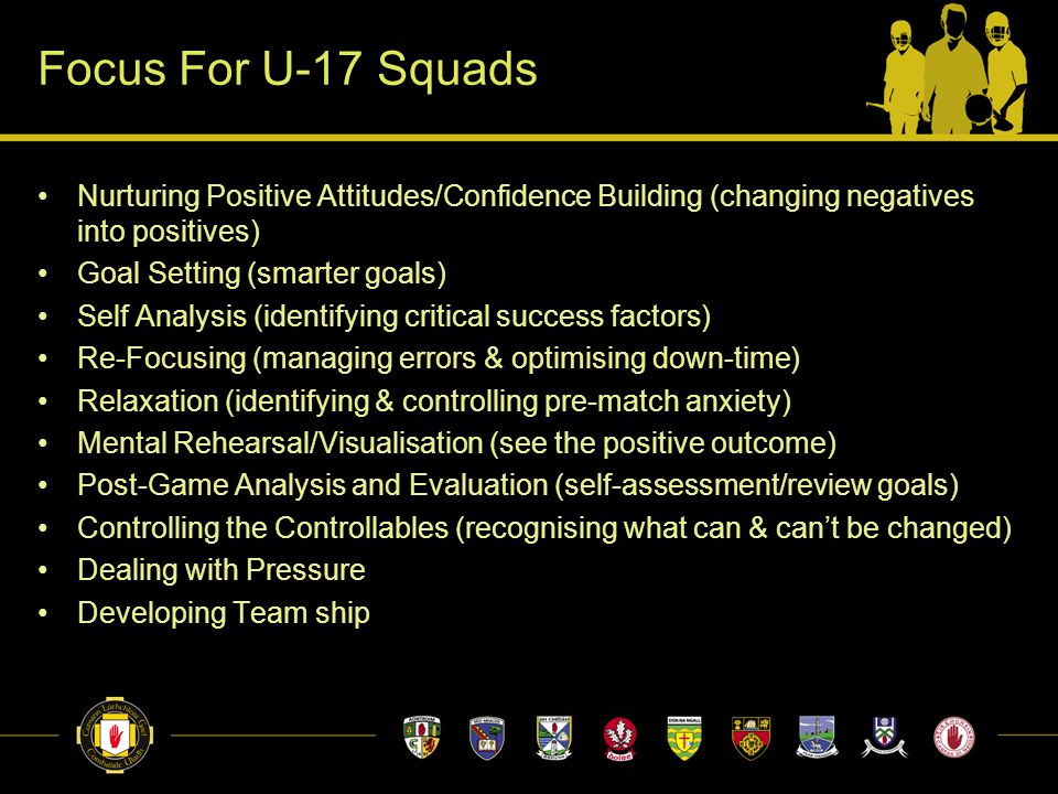 Focus For U-17 Squads Nurturing Positive Attitudes/Confidence Building (changing negatives into positives) Goal Setting (smarter goals) Self Analysis (identifying critical success factors) Re-Focusing (managing errors & optimising down-time) Relaxation (identifying & controlling pre-match anxiety) Mental Rehearsal/Visualisation (see the positive outcome) Post-Game Analysis and Evaluation (self-assessment/review goals) Controlling the Controllables (recognising what can & can't be changed) Dealing with Pressure Developing Team ship