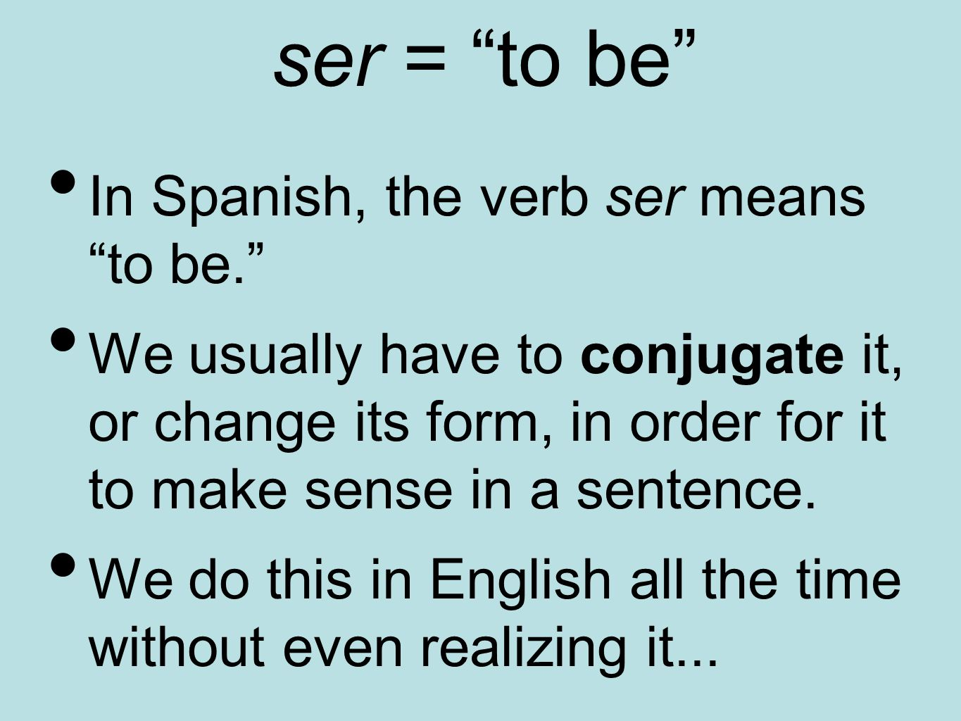 """ser = """"to be"""" In Spanish, the verb ser means """"to be."""" We usually have to conjugate it, or change its form, in order for it to make sense in a sentence"""