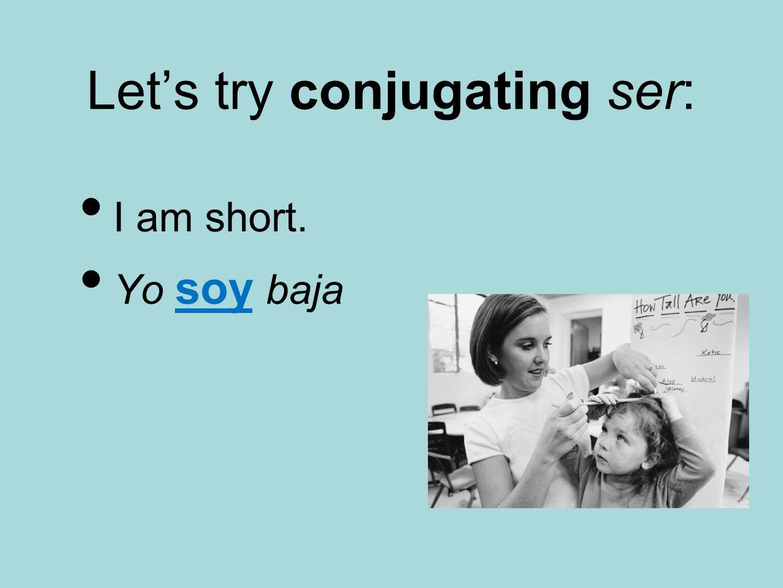 Let's try conjugating ser: I am short. Yo soy baja