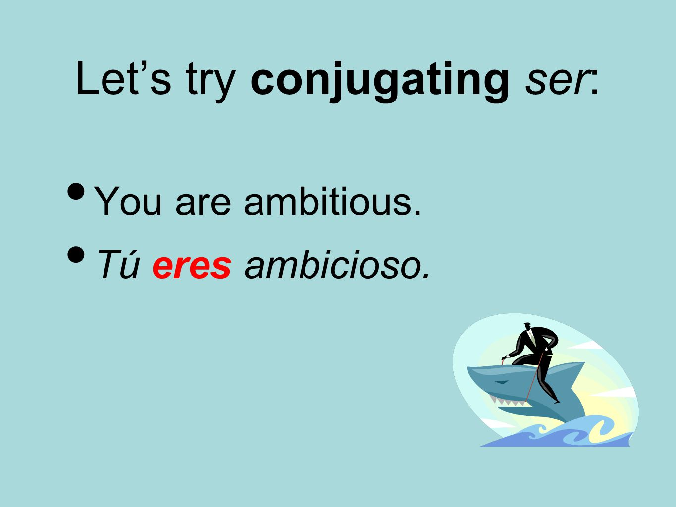 Let's try conjugating ser: You are ambitious. Tú eres ambicioso.