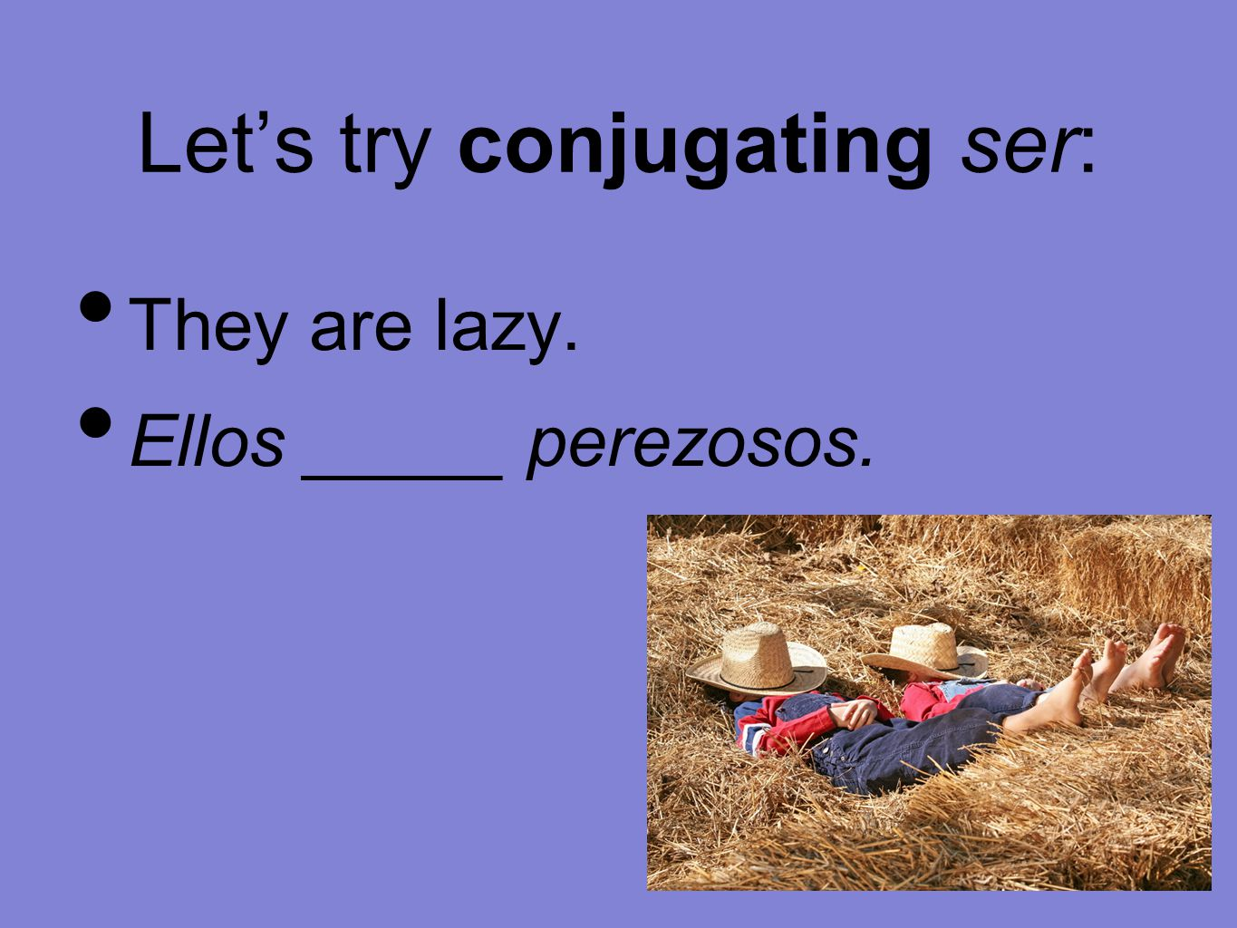 Let's try conjugating ser: They are lazy. Ellos _____ perezosos.