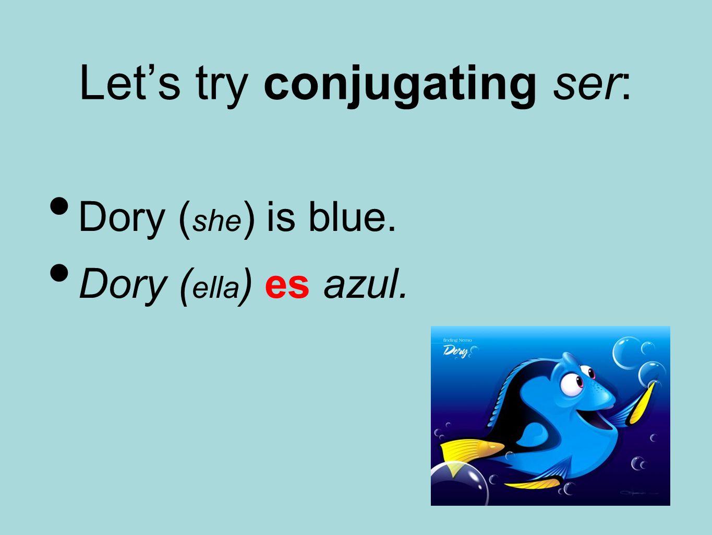 Let's try conjugating ser: Dory ( she ) is blue. Dory ( ella ) es azul.