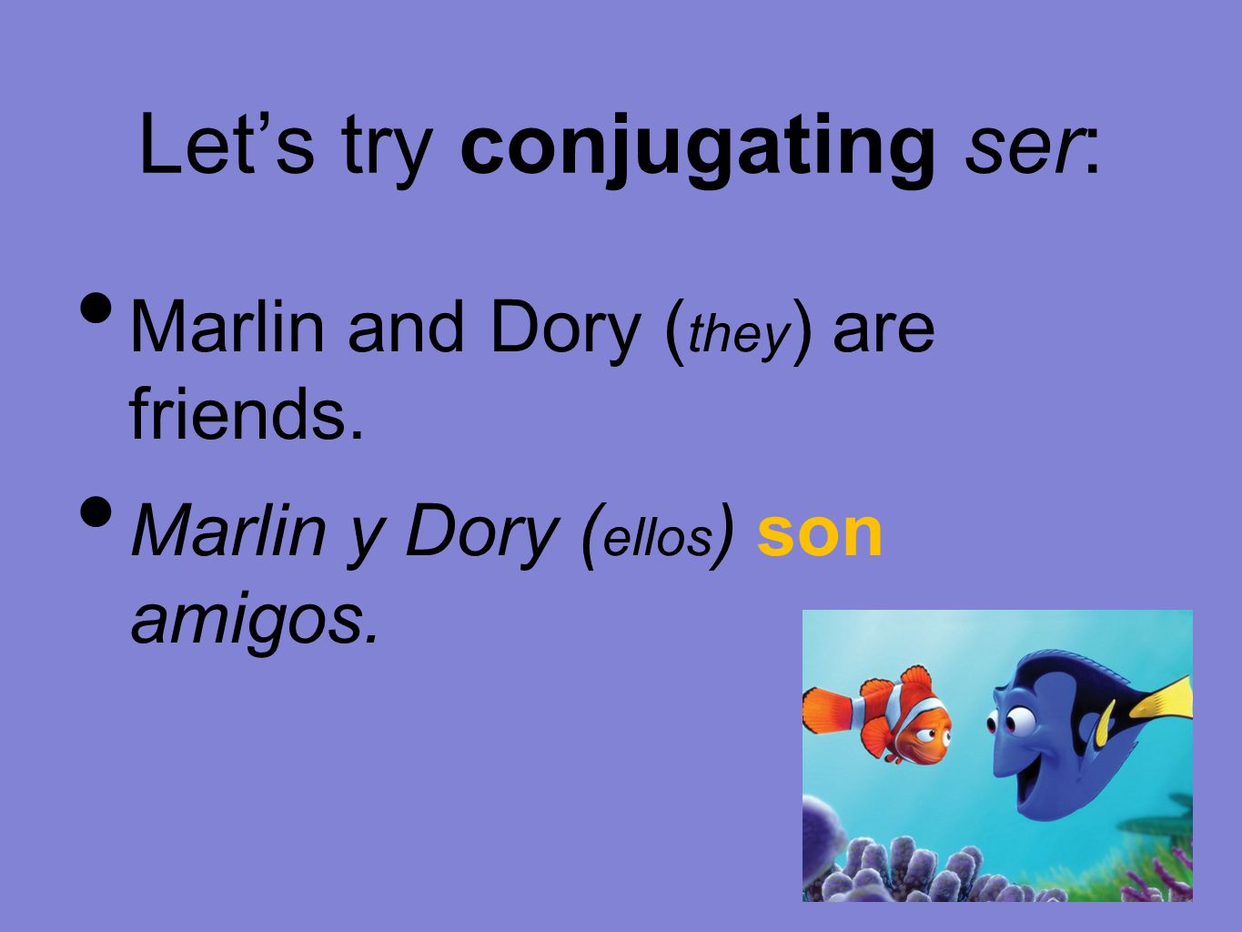 Let's try conjugating ser: Marlin and Dory ( they ) are friends. Marlin y Dory ( ellos ) son amigos.