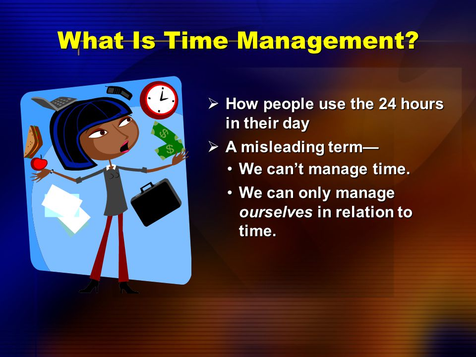 What Is Time?  An equally distributed resource Every day has 24 hours.Every day has 24 hours. Everyone has equal access.Everyone has equal access.