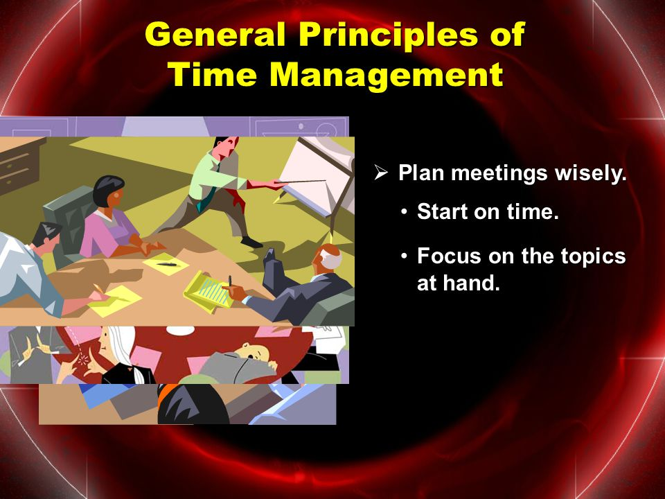 General Principles of Time Management  Be flexible. Don't get upset.Don't get upset. PLAN B Have a backup plan in place.Have a backup plan in place.