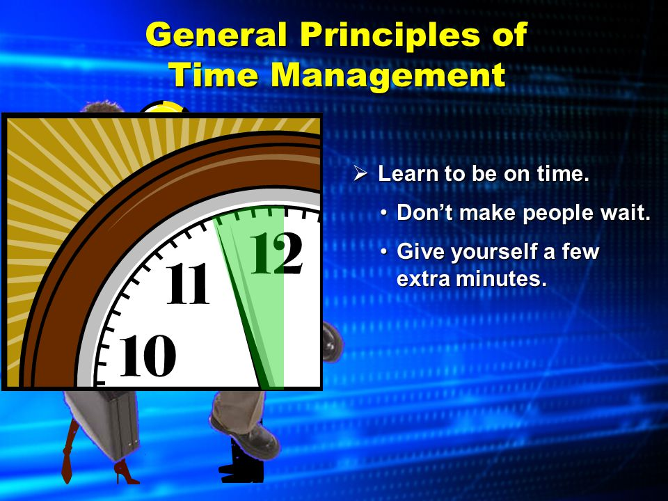 General Principles of Time Management  Plan meetings wisely. Start on time.Start on time. Focus on the topics at hand.Focus on the topics at hand.