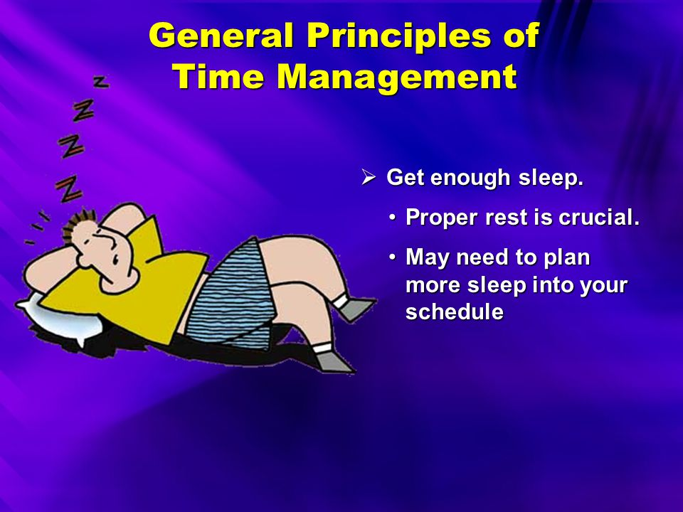 General Principles of Time Management  Learn to be on time. Don't make people wait.Don't make people wait. Give yourself a few extra minutes.Give you
