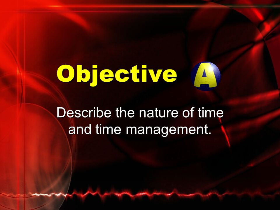 Describe the nature of time and time management. Objective