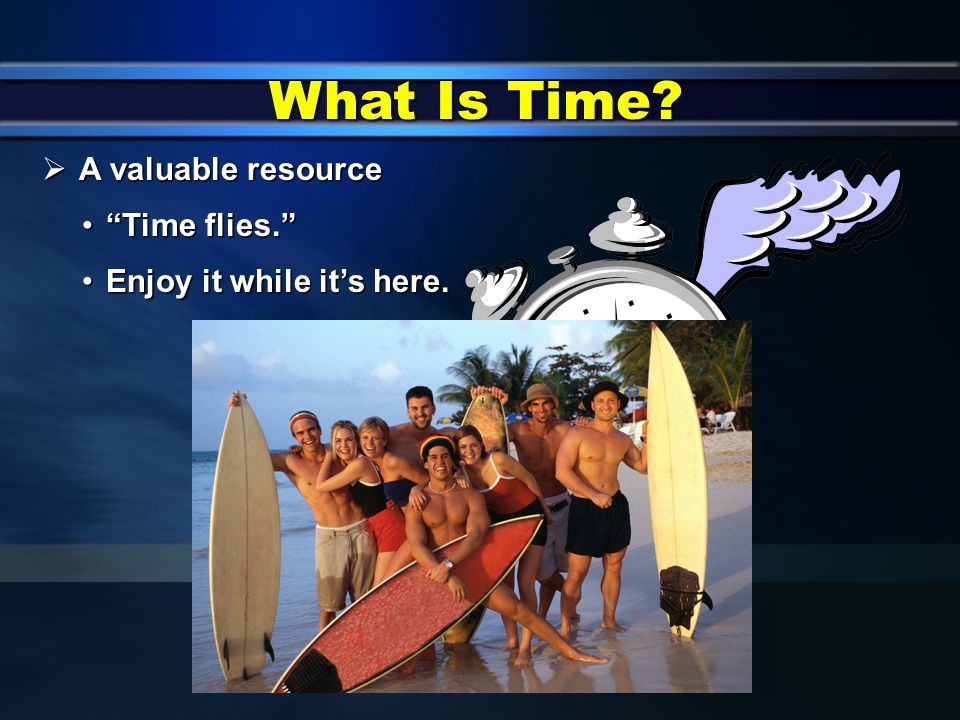 What Is Time?  A natural resource just like HealthHealth  Can be easily wasted or squandered EnergyEnergy IntelligenceIntelligence RelationshipsRela