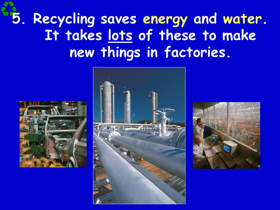 5.Recycling saves energy and water. It takes lots of these to make new things in factories.