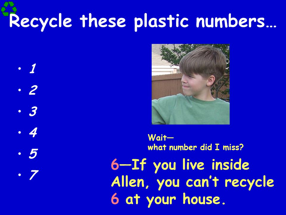 Recycle these plastic numbers… 1 2 3 4 5 7 Wait— what number did I miss? 6—If you live inside Allen, you can't recycle 6 at your house.
