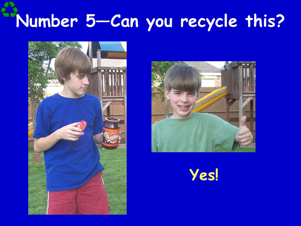 Number 5—Can you recycle this? Yes!