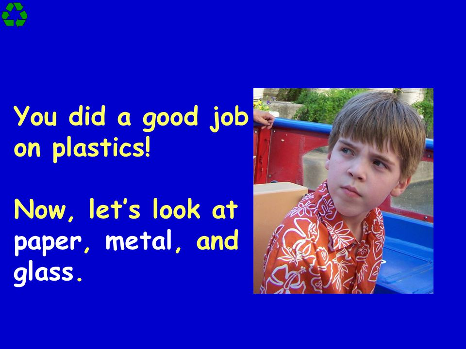 You did a good job on plastics! Now, let's look at paper, metal, and glass.