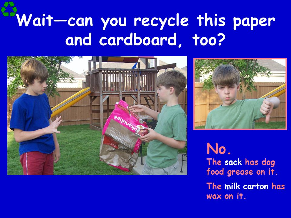 Wait—can you recycle this paper and cardboard, too? No. The sack has dog food grease on it. The milk carton has wax on it.
