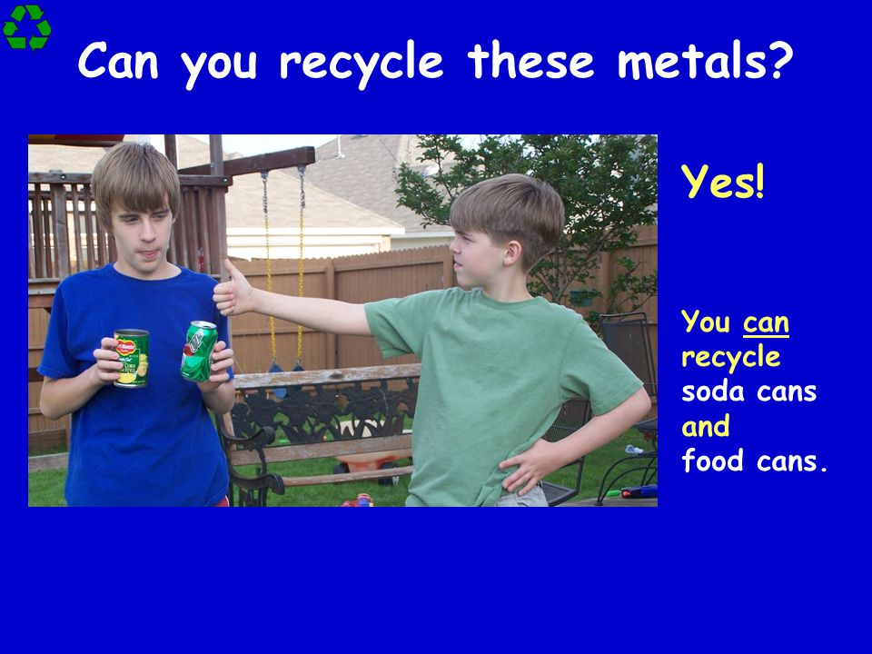 Can you recycle these metals? Yes! You can recycle soda cans and food cans.