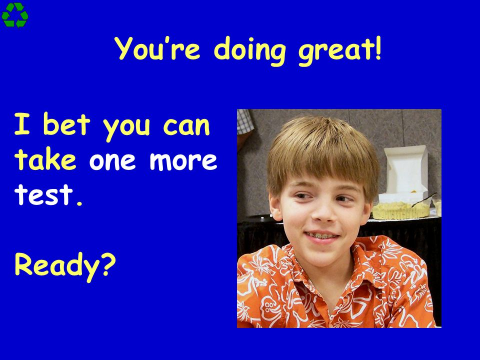 I bet you can take one more test. Ready? You're doing great!