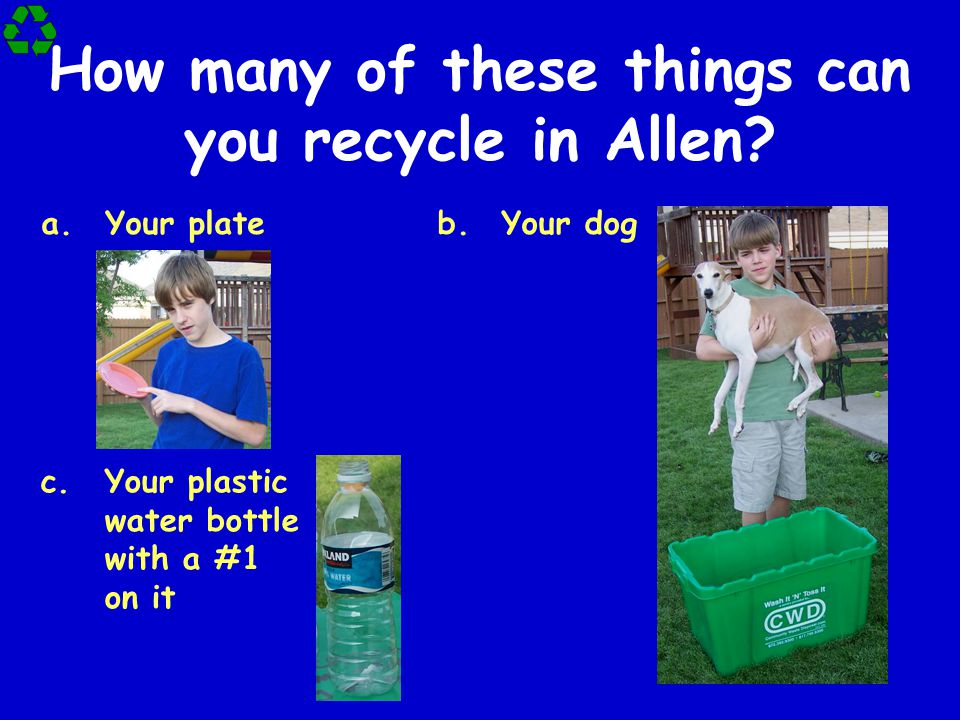How many of these things can you recycle in Allen? a.Your plate c.Your plastic water bottle with a #1 on it b.Your dog