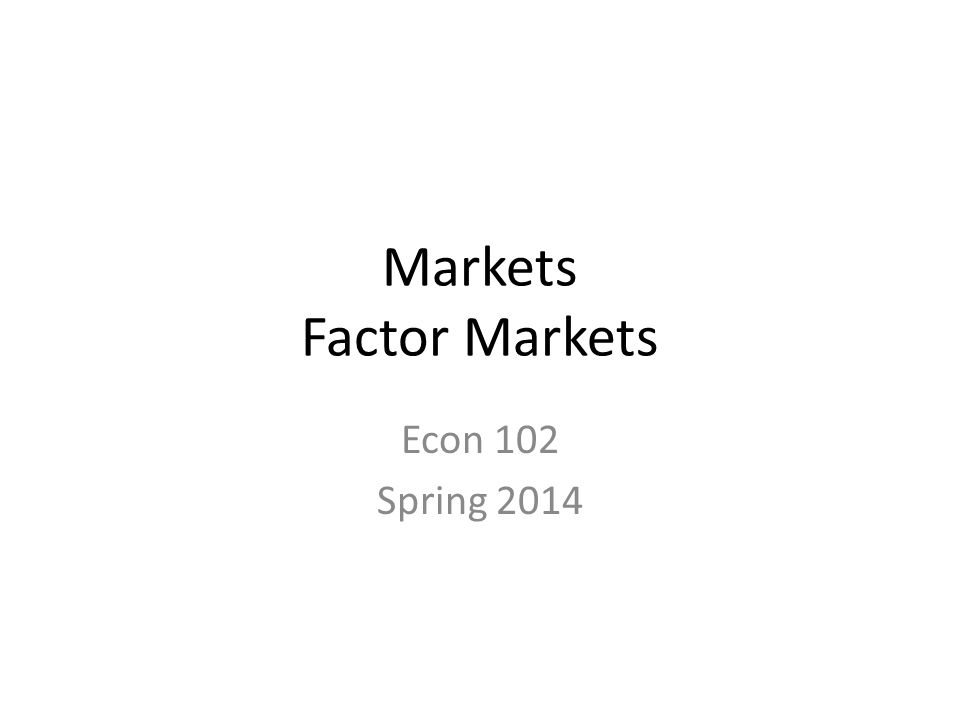 Markets Factor Markets Econ 102 Spring 2014
