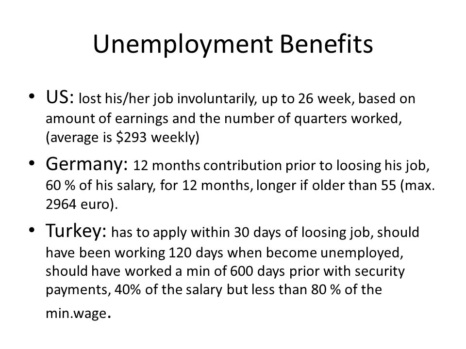 Unemployment Benefits US: lost his/her job involuntarily, up to 26 week, based on amount of earnings and the number of quarters worked, (average is $2