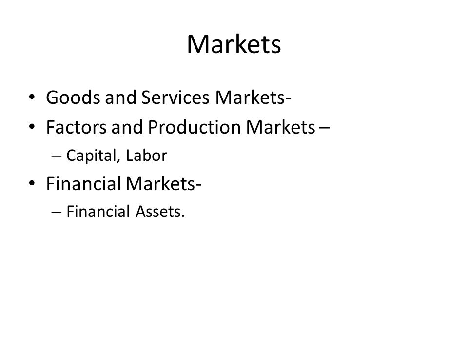 Markets Goods and Services Markets- Factors and Production Markets – – Capital, Labor Financial Markets- – Financial Assets.