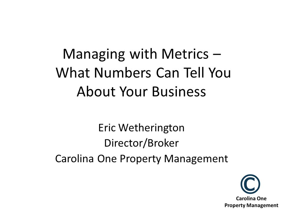 Managing with Metrics – What Numbers Can Tell You About Your Business Eric Wetherington Director/Broker Carolina One Property Management