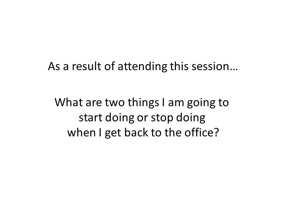As a result of attending this session… What are two things I am going to start doing or stop doing when I get back to the office?