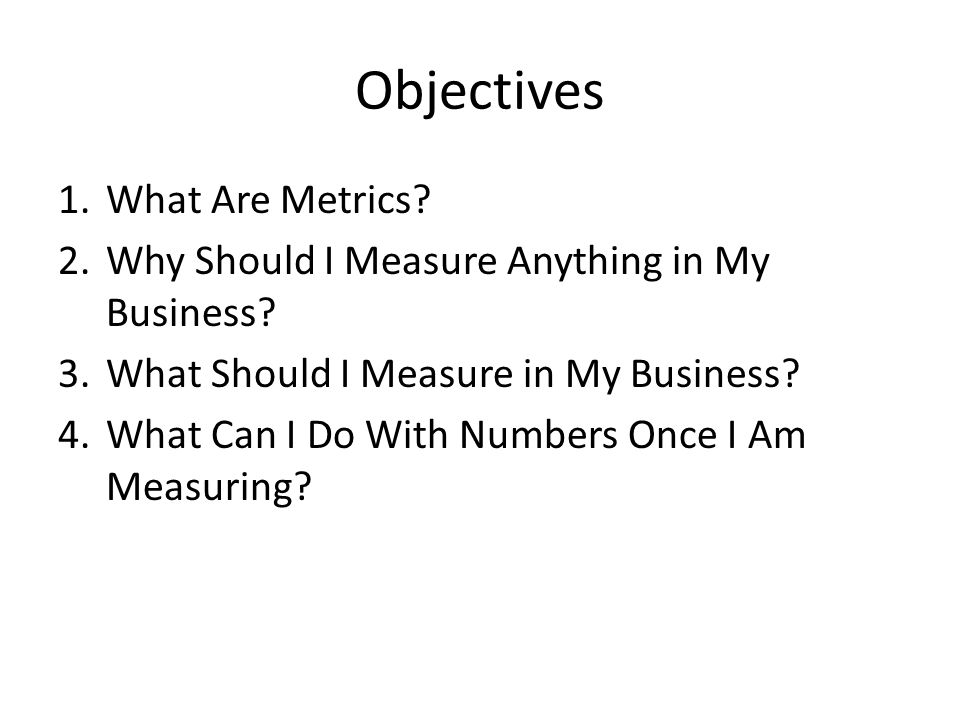 Objectives 1.What Are Metrics. 2.Why Should I Measure Anything in My Business.