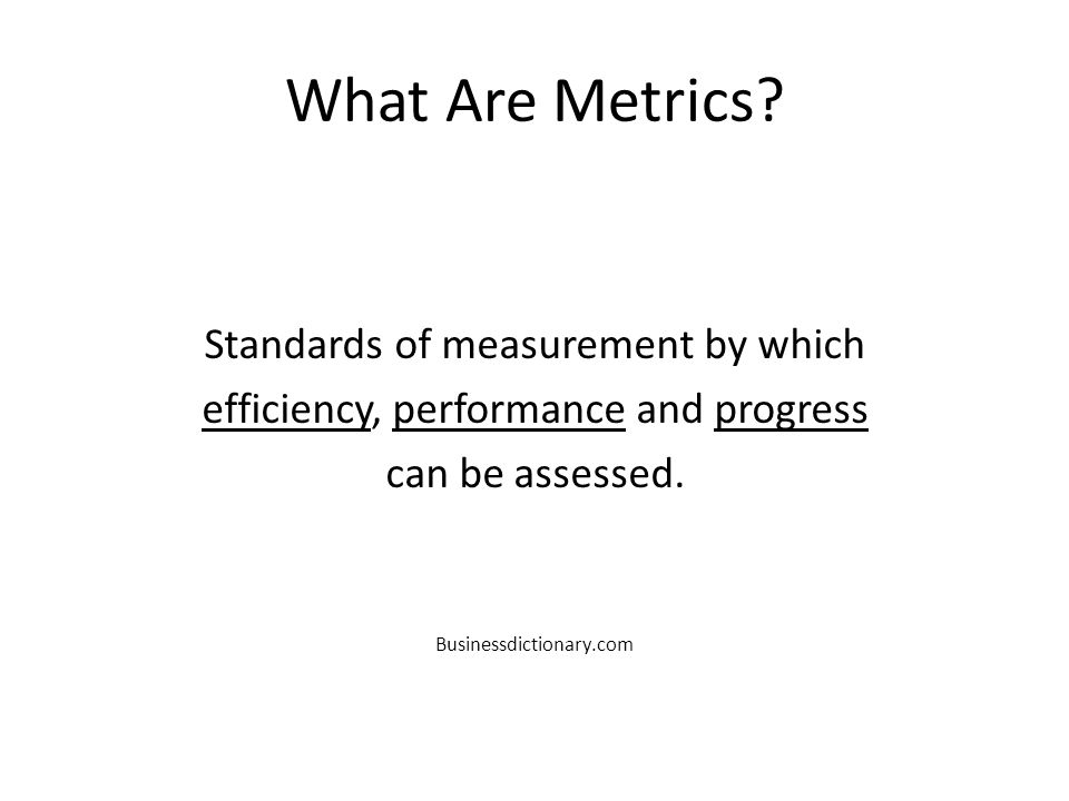 What Are Metrics? Standards of measurement by which efficiency, performance and progress can be assessed. Businessdictionary.com