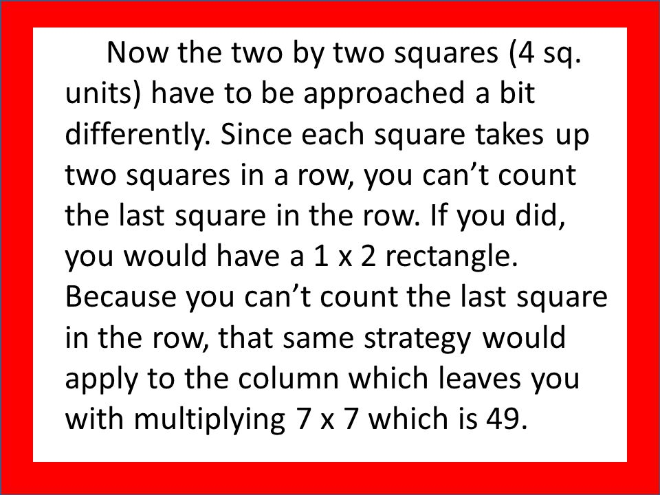 Now the two by two squares (4 sq. units) have to be approached a bit differently. Since each square takes up two squares in a row, you can't count the