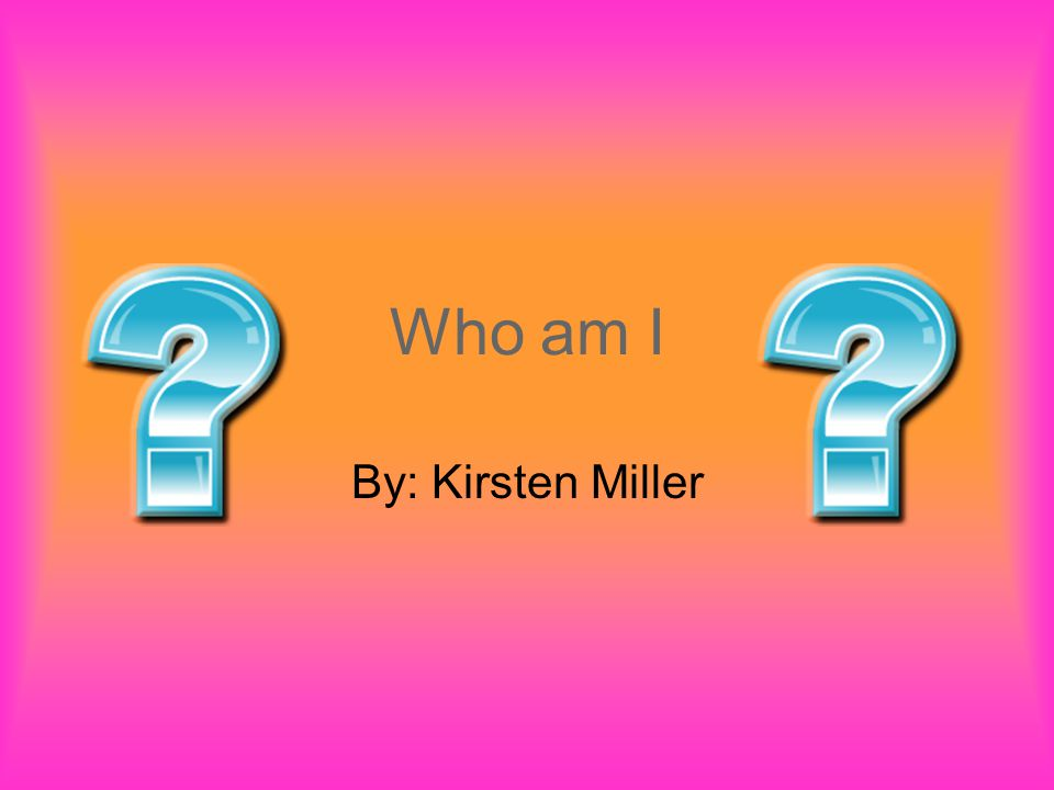 Who am I By: Kirsten Miller