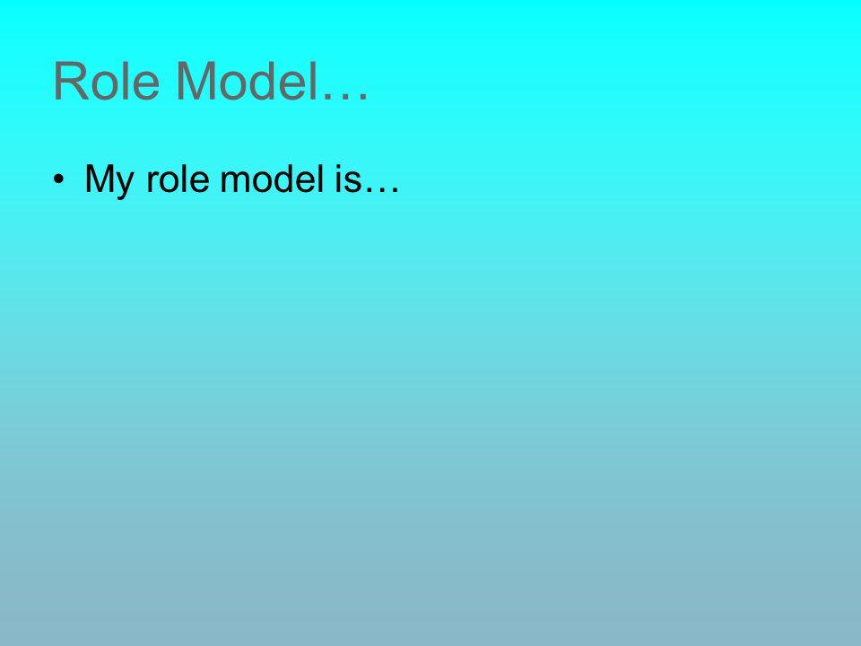 Role Model… My role model is…