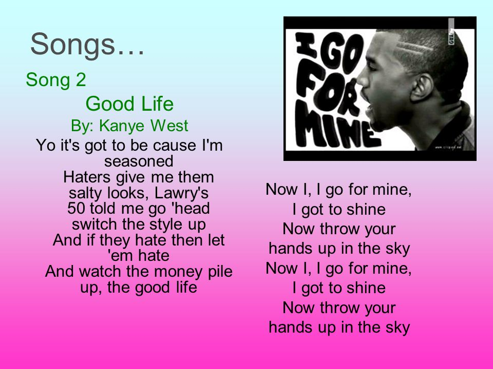 Songs… Song 2 Good Life By: Kanye West Yo it s got to be cause I m seasoned Haters give me them salty looks, Lawry s 50 told me go head switch the style up And if they hate then let em hate And watch the money pile up, the good life Now I, I go for mine, I got to shine Now throw your hands up in the sky