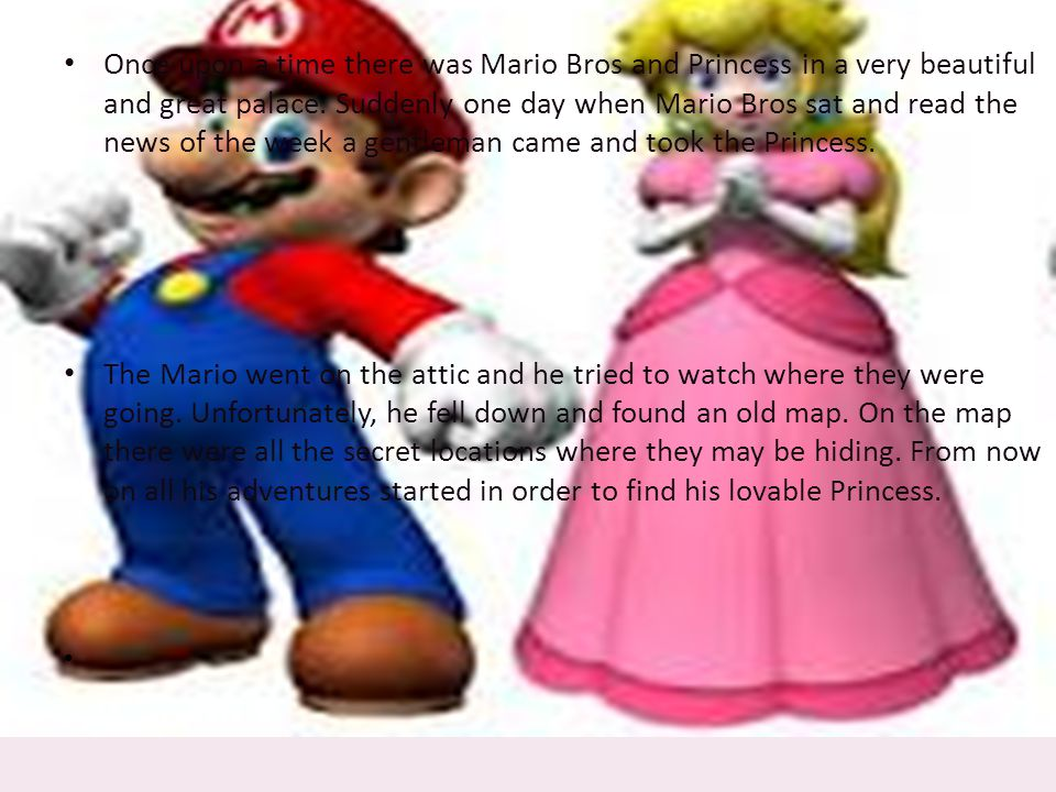 Once upon a time there was Mario Bros and Princess in a very beautiful and great palace.