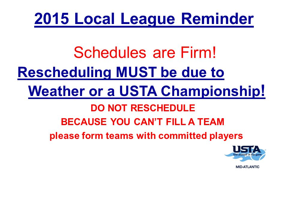 2015 Local League Reminder Rescheduling MUST be due to Weather or a USTA Championship .