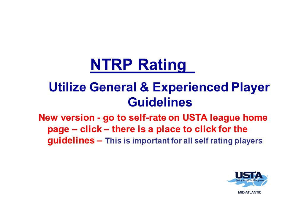 NTRP Rating_ Utilize General & Experienced Player Guidelines New version - go to self-rate on USTA league home page – click – there is a place to click for the guidelines – This is important for all self rating players
