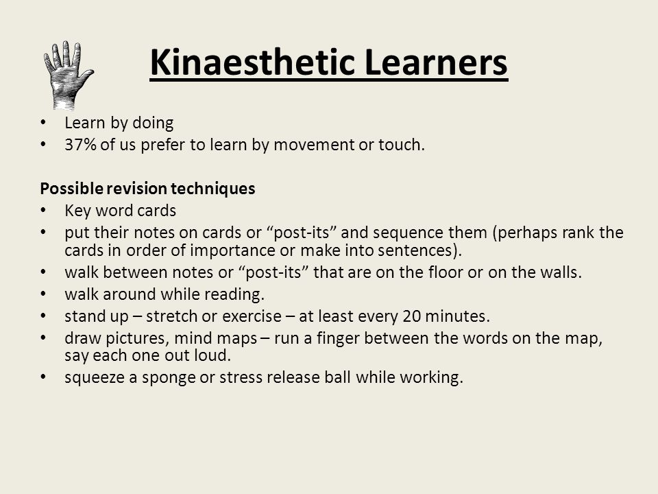 Kinaesthetic Learners Learn by doing 37% of us prefer to learn by movement or touch.