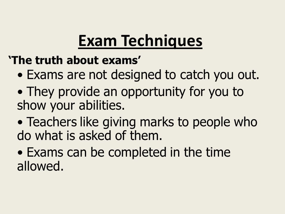 Exam Techniques 'The truth about exams' Exams are not designed to catch you out.