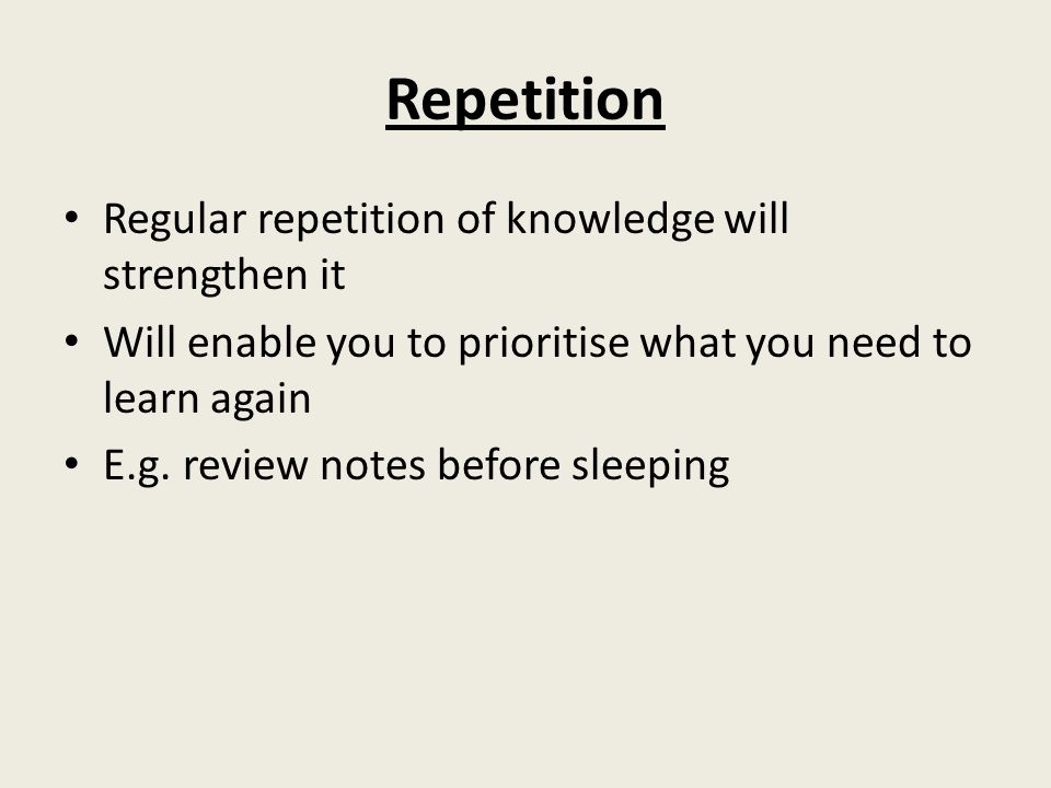 Repetition Regular repetition of knowledge will strengthen it Will enable you to prioritise what you need to learn again E.g.